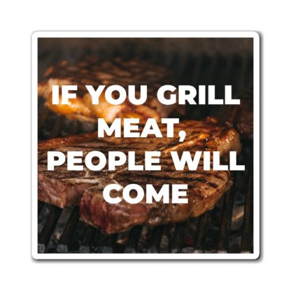 If You Grill Meat, People Will Come Magnet