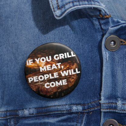 If You Grill Meat, People Will Come Pin Button On Shirt